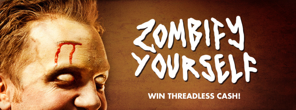ZOMBIFY YOURSELF FOR THREADLESS CASH!   The Threadless zombies took a big chomp out out of the prices.Everything is 30% off!Maybe those zombies have a heart! A decaying, slimy, peeling heart. As a tribute to the price-cuttin' warehouse walkers, we want you to zombie yourself up in your favorite Threadless tee! It doesn't matter how you do it: make-up, funky lighting or azombie yourself app. Just post a picture of your zombiefied self in a Threadless tee with #spooky30 and our 3 favorites will win a $30 Threadless gift code. Post to Twitter, Instagram or Tumblr by Oct. 24 and don't forget to pick up Threadless stuff at30% offbefore the sale ends! NOTE: Only the prices have been chomped. Your tees, hoodies and totes will arrive in tact.