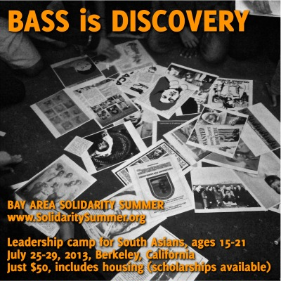 bayareasolidaritysummer:  APPLY TODAY: BASS applications received by Mar 31 get top priority Discover a world of Desi / South Asian history, culture, music, and activism that your parents never told you about. BASS is summer leadership camp for the next generation of Desi / South Asian changemakers, artists, and activists, ages 15-21. Spend July 25-29, 2013 at a historic hotel in Berkeley, California, learning about Desi social justice movements, political art, race, gender, class, and more. Get details and apply at: www.SolidaritySummer.org