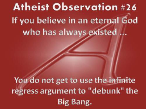 "Atheist Observation #26If you believe in an eternal God who has always existed …You do not get to use the infinite regress argument to ""debunk"" the Big Bang.Have an idea for an atheist observation? Submit it to my message box."