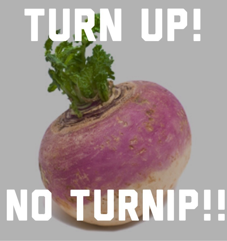 Turn Up!! No Turnip!