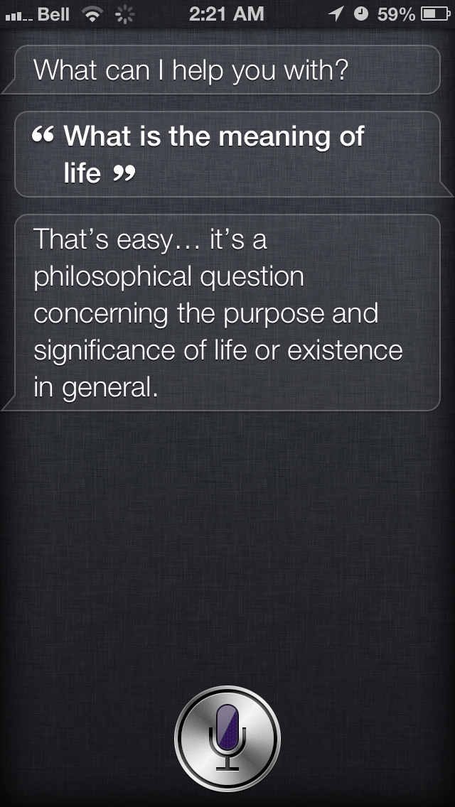"""Siri, what is the meaning of life?"" Siri: ""That's easy…it's a philosophical question concerning the purpose and significance of life or existence in general."" Thanks to Tyler for finally clearing this up (not)."