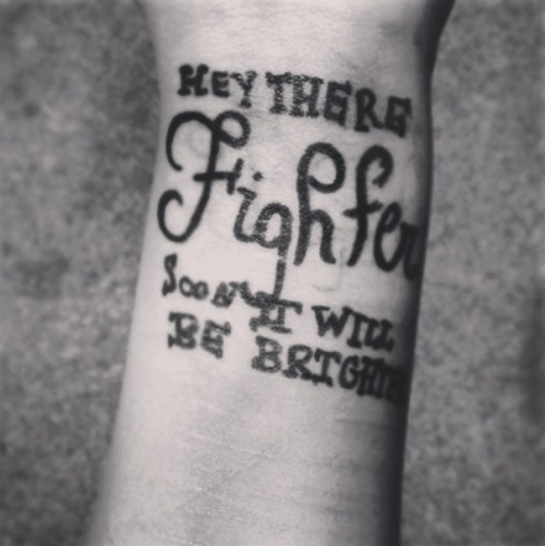 "may-you-never-shed-a-damn-tear:  The quote I want. ""Hey there fighter, soon it will be brighter"""