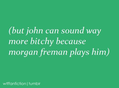 "wtffanfiction:  Fandom: BBC Sherlock ""(but john can sound way more bitchy because morgan freman plays him)"""