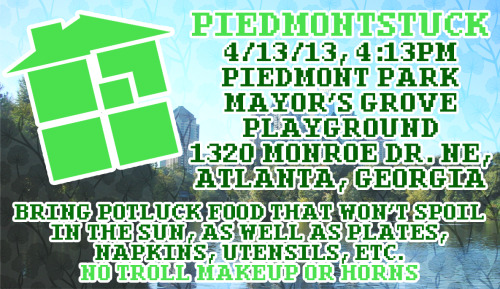 It's ATLstuck's 2nd Piedmontstuck! Come join us for food and fun on Saturday, April 13th at 4:13pm at Piedmont Park, at the Mayor's Grove Playground. If it rains, we will be at the Picnic Shelters. To find these area, look up a map of Piedmont Park! Please bring food to share with everyone! We encourage you to bring food that won't spoil in the sun. We also prefer no cakes, but feel free to bring other sweets, such as cookies, candy, etc. We also encourage people to bring drinks, such as bottles of water, soda, etc. We need volunteers for bringing plates, napkins, utensils, and cups as well! BYOB: Bring Your Own Blanket! Beach towels work just as well too. We are also interested in bringing lawn games, such as soccer balls, frisbees, etc. Let's get active and have some fun! Cosplay is allowed, but please no troll makeup or horns. Dress for the possible heat. To keep up-to-date on this event, join the event page on Facebook here!