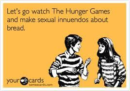 Let's go watch the Hunger Games and make sexual innuendos about bread.