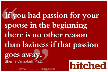 If you had passion for your spouse and you lose it, there's no other reason than you were lazy.