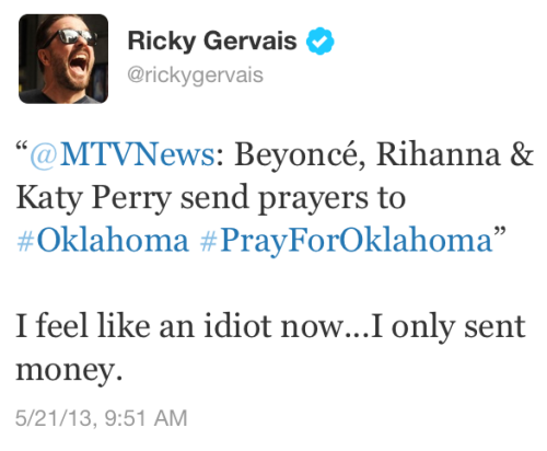 "vaspim:  hiptoyourjive:  vaspim:  Ricky Gervais is about as obnoxious as his laugh. 1 who the fuck are you to speak against not only Rihanna and Katy Perry but fuckin' Beyonce? Nah bruh, you went too far with this one. 2 This tweet is especially bad because not only does it shun others for not donating, but it subtly mentions that he donated. How smug can u fuckin get & 3 HAHA - WE GET IT, UR AN ATHEIST…. *quiet kid in class that never speaks voice* Ssssshut thaaaa fuuuckk upppp  no that's cool bc prayers don't buy food or blankets and also that's shitty bc I doubt all of the victims believe in god. Way to alienate them and remind them that we live in a christian society  Saying ""Ill pray for you"" is pretty much the equivalent of saying ""good luck"" - u don't have to believe in God or luck to accept the fact that whoever said it to you meant no harm. And that's assuming whoever said ""You're in my prayers"" isn't also doing what they can to help those in need. Churches are known for doing that in these times of crisis, but how convenient for people to forget that. It doesn't alienate people, are you really going to feel alienated if someone told you ""I'll pray for you""? I mean really… do you reject US currency cos it says ""In God we trust""? Like cmon lol  Someone saying: ""I'll pray for you"" is suggesting you *need* their passive attempt at making it look like they're helping. It's condescending and more pertinently, totally worthless.  Also, by your own admission, even if they're saying ""good luck"" and there's no religious connotation attached, imagine saying ""hey buddy, you can do it"" to somebody trapped under the broken remains of their house instead of, you know like helping them out? Now, the fact is, we dont know if Beyonce and Rihanna donated money as well, but if the extent of your assistance is hashtag IMAPRAY4U, then seriously, you are a loose, gaping asshole."
