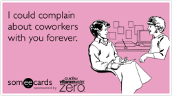 I could complain about coworkers with you forever.Via someecards