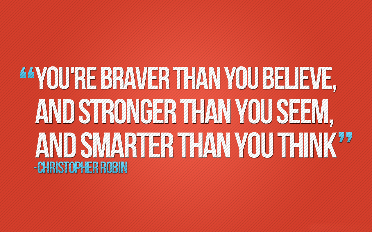 You are braver than you believe and stronger than you seem and smarter than you think. Christopher Robin