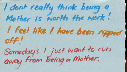"""I don't really think being a mother is worth the work! I feel like I have been ripped off! Somedays I just want to run away from being a mother."" Posted from the PostSecret website"