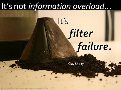 """It's not information overload… It's filter failure."" - Clay Shirky http://flic.kr/p/7Lyo3W"