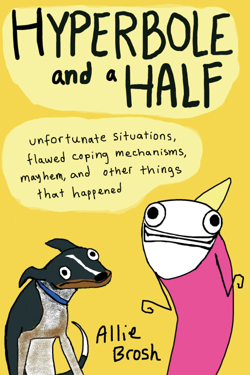 wilwheaton:  specialedition87:  You should absolutely read (and buy!): Hyperbole and a Half by Allie Brosh (Touchstone, 2013) Because it's wonderful, obviously. I'm sure almost all of you already know how hilarious Allie is, and if not you MUST check out her blog ASAP and just know that her book is that PLUS oh so much more. What I mean by that is: this book is 60% pure hilarity, but also 40% hard-hitting-but-FUNNY-self-reflection-that-makes-you-as-the-reader-be-brutally-honest-with-yourself-because-omg-god-Allie-feels-the-same-way-which-means-you-are-not-alone——and those are my favourite kinds of books.  I wasn't sure the blog would translate to book, and I am delighted that I was wrong.The book is amazing and wonderful and will make you laugh so hard you'll cry.
