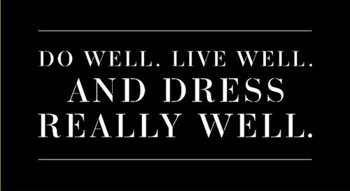 DO WELL, LIVE WELL. AND DRESS REALLY WELL. WELL SAID.