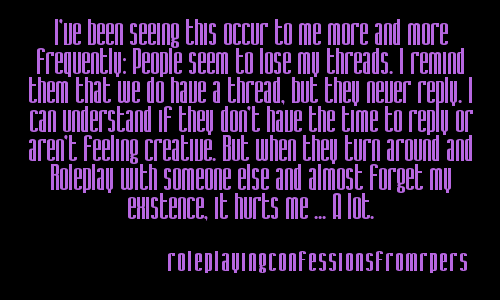 roleplayingconfessionsfromrpers:  I've been seeing this occur to me more and more frequently: People seem to lose my threads. I remind them that we do have a thread, but they never reply. I can understand if they don't have the time to reply or aren't feeling creative. But when they turn around and Roleplay with someone else and almost forget my existence, it hurts me … A lot.