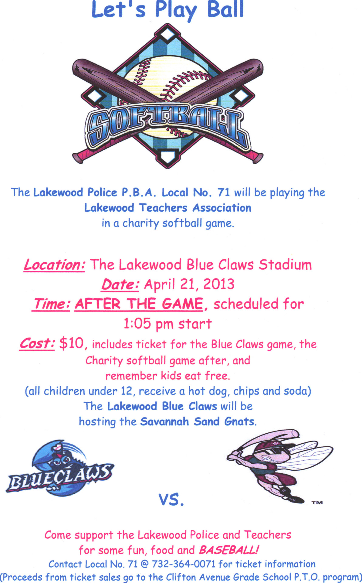 Dear Friends and Family,The Lakewood Police P.B.A. Local No. 71 will be playing the Lakewood Teachers Association in a charity softball game on Sunday April 21,2013. We will be playing at the Lakewood Blue Claws Stadium after their scheduled game against the Savannah Sand Gnats @ 1:05pm. Tickets will be available next week for $10 per person. Ticket prices will include entry to the baseball game, the charity game against the teachers after and all kids 12 and under eat for free. Please feel free to contact us here on Facebook, or call us at 732-364-0071 for any ticket information.Come on out to support your favorite team, and proceeds help support the Clifton Avenue Grade School P.T.O. Program. We look forward to seeing you all at the game!!!As always, we thank you for your continued support!