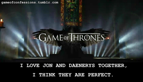 I love Jon and Daenerys together, I think they are perfect.