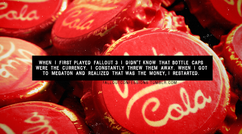 """When I first played Fallout 3 I didnt know that bottle caps were the currency. I constantly threw them away. When I got to Megaton and realized that was the money, I restarted."" img Fallout Confessions"