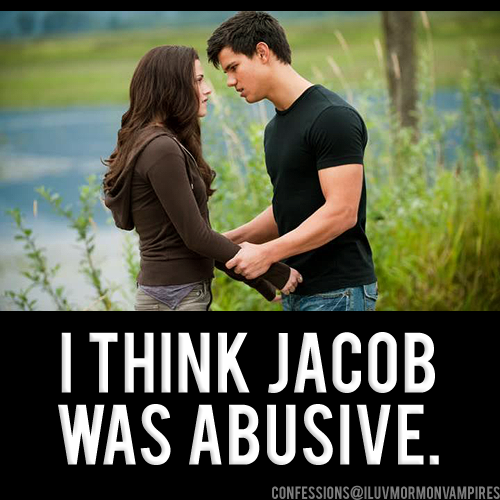 "Anonymous Confession #718: ""I actually think Jacob was abusive or at the very least had abusive tendencies. He physically restrained Bella in order to kiss her against her will. Then he laughed at her when she hurt herself. He manipulated her at every opportunity and then became the ultimate pedophile. I'll never understand Team Jacob."""