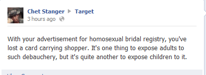 lilech0:  norsegays:  astrolope:  People being angry about ~dem gays~ on Target's Facebook.  I just want to give my two cents on this and tell you a story. A couple weeks ago, I was hired at Target. I have a job at Target. Not a big deal right? It is a big deal because i'm a transman.  It doesn't take a genius to conclude that it's hard for me, my brothers, and sisters to get a job. There are legal restraints regarding the job and if you don't pass, it's hard to be taken seriously at a job interview. Right on the application, it asks what your preferred name is. It also asks if there is anything that target should know. I put the fact that I am a transman, expecting not to get a call because usually when you put that down, people will throw out the application. I got TWO interviews. At the interview, they asked me about it. I told them I am on hormones and they told me that they didn't care. Not in the sense that they don't emotionally care, but that it didn't matter. I was male and that's all that mattered. They also told me that they give sex same couples benefits in states that do not recognize them as a married couple. At my job orientation, I was not misgendered once. Even my supervisors who weren't sure of my gender avoided pronoun use, which I found only happens when you've had pronoun training. They gave me a name tag with my preferred name and didn't ask questions. I felt safe and respected, which is huge for a trans* person. TLDR: Target is amazing not just for the LGB, but also the T. Shop there for the rest of your life.  people need to get their heads out of their damn asses and accept gay marriage already. who fuckin cares, it's not affecting your life, let people be happy with who they want to be happy with.  reinforcing my love for target