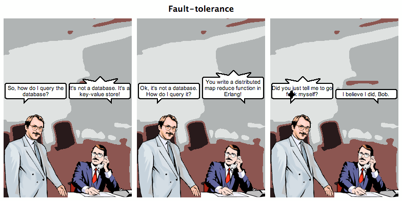 transcribedstuffs:  Fault-tolerance  - So, how do I query the database?- It's not a database. It's a key-value store!- Ok, It's not a database. How do I query it?- You write a distributed map reduce function in Erlang!- Did you just tell me to go fuck myself?- I believe I did, Bob.  John Muellerleile / jrecursive  :D