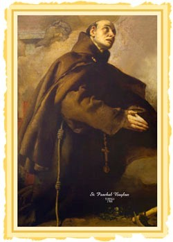 A Saint a day: May 17 St. Paschal Baylon Patron of Eucharistic congresses and Eucharistic associations 1540 - 1592  Franciscan lay brother and mystic. Born to a peasant family at Torre Hermosa, in Aragon, on Whitsunday, he was christened Pascua in honor of the feast. According to accounts of his early life, Paschal labored as a shepherd for his father, performed miracles, and was distinguished for his austerity. He also taught himself to read. Receiving a vision which told him to enter a nearby Franciscan community, he became a Franciscan lay brother of the Alcantrine reform in 1564, and spent most of his life as a humble doorkeeper. He practiced rigorous asceticism and displayed a deep love for the Blessed Sacrament, so much so that while on a mission to France, he defended the doctrine of the Real Presence against a Calvinist preacher and in the face of threats from other irate Calvinists. Paschal died at a friary in Villareal, and was canonized in 1690. In 1897 Pope Leo XIII declared him patron of all eucharistic confratemities and congresses. Since 1969, his veneration has been limited to local calendars. http://catholiconline.org/