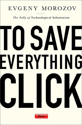 Book: To Save Everything, Click Here - The Folly of Technological Solutionism (Evgeny Morozov)