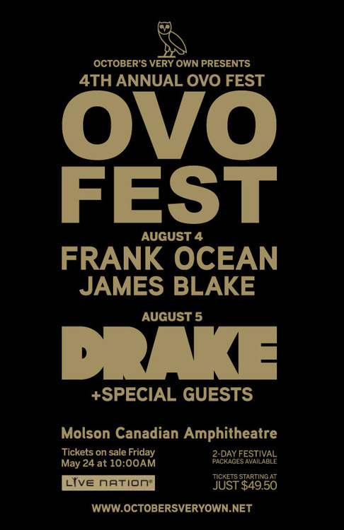 DRAKE'S OVO MUSIC FESTIVAL IS UPON US! He recruits FRANK OCEAN + JAMES BLAKE to conquer the stage! The 4th Annual two-day festival takes place August 4th and 5th! Ocean + Blake will perform on August 4th and Drake will hit the stage WITH special guests on August 5th. It all goes down at TORONTO'S Molson Canadian Amphitheatre. May 24th is the day you can get your tickets at Livenation.com and Ticketmaster outlets. I can't wait to see Drizzy Drake and friends put on for his hometown!  xo @rozOonTheGo @Drake @frank_ocean @jamesblake