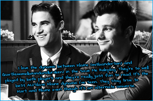 gleerpconfessions:  I love the dynamic between Klaine (mitbanderson) and (kurthummelboundandbroken) in the Save Me Roleplay. They're so well played by both players and they're really just fun to read. It's the best AU/Slave Klaine dynamic I've seen. They stay true to Kurt and Blaine even though it's an alternate universe.  I just want to say thank you so much for the confession about my Blaine (mitbanderson) and my rp partner's Kurt (kurthummelboundandbroken).  It means so much to us to see that we are staying true to our characters even in an AU/Slave verse.  We love you guys!