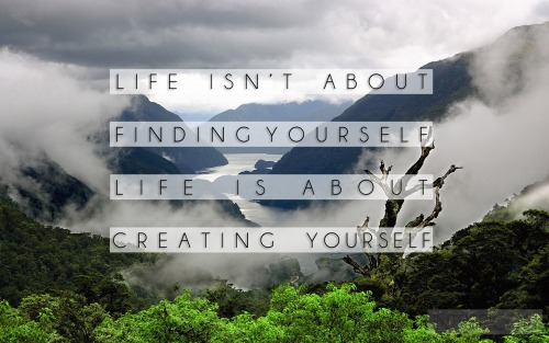 life isn't about finding yourself // life is about creating yourself