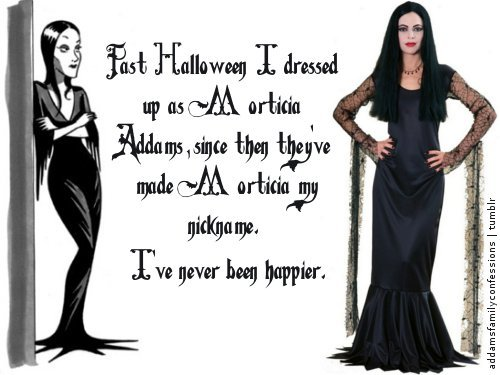 Full confession:   This past Halloween I dressed up as Morticia Addams, since then they've made Tish/Morticia my nickname. I've never been happier.
