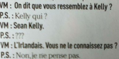 inrng:  Vélo Magazine: It's said you're like Kelly? Peter Sagan: Kelly who? VM: Sean Kelly PS: ??? VM: The Irishman. You haven't heard of him. PS: No, I don't think so From the current issue of Vélo Magazine. I'd link to it but they don't have a website so try a newspaper kiosk in France.  今日発売のベロマガジン日本語版に掲載されているサガンのインタビュー原文。 ボアッソンハーゲンの「エディ(・メルクス)?それ誰?」を思い出しましたw