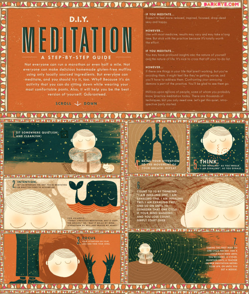 dark-rye:  D.I.Y. Meditation: A Step-by-Step Guide at DARK RYE's Ritual Issue   Not everyone can run a marathon or even half a mile. Not everyone can make delicious homemade gluten-free muffins using only locally sourced ingredients. But everyone can meditate, and you should try it, too. Why? Because it's an activity that you can do sitting down while wearing your most comfortable pants. Also, it will help you be the best version of yourself. Guaranteed.
