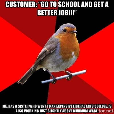 "fuckyeahretailrobin:  [Image Description: Background is several triangles in a circle like a pie alternating from true red, scarlet and black. A robin is sitting on his perch looking to the right. Top Text: Customer: ""Go to school and get a better job!!!"" Bottom Text: Me: Has a sister who went to an expensive liberal arts college, is also working just slightly above minimum wage.]  [Image Description: Screen cap from tv show It's Always Sunny in Philadelphia of Charlie with his hands up in the air. Quote reads: ""Oh, get a job? Just get a job? Why don't I strap on my job helmet, and squeeze down into a job cannon and fire off into job land, where jobs grow on jobbies!""] Sooo, like, do baby boomers just slap their hands over their ears whenever anyone brings up the economy or the current trend of jobs being difficult to find, or…? And this is just rude on so many different levels. I wasn't even complaining about my job. He asked me when I was getting off, I told him and mentioned that I was looking forward to it because my feet hurt. Like people with better jobs never have aching feet or look forward to the end of their work day? Eughhhhh. And I actually graduated from community college and am working on getting into the same expensive liberal arts college that my sister went to, because I need to hold onto some sort of hope that things can improve even if school didn't help my sister much. So why is this guy assuming a cashier can't be going to school?  And news flash, if everyone got better jobs, there'd be nobody to ring up items when people go shopping, or go to fast food places, etc"