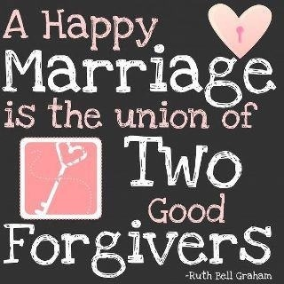 If a happy marriage is what you want than be quick to forgive each other! Holding a grudge will only eat at you and it hurts the strength of your bond.
