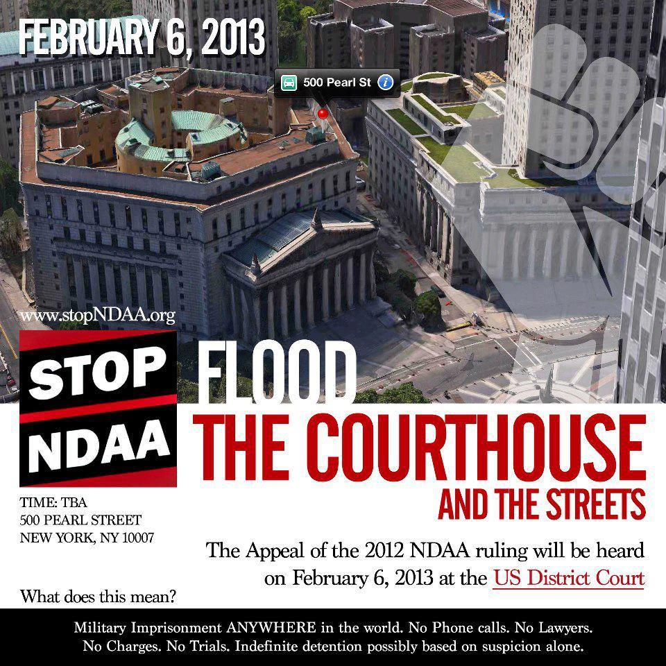 Stop The #NDAA: Flood The Courthouse And The Streets On February 6th the 2nd circuit court of appeals will be hearing oral arguments in the lawsuit against section 1021 of the NDAA. Your attendance will communicate that the pubic is invested in the outcome of this ruling and unwilling to sit idly by as due process rights are eroded. ★★★ HEDGES et al. vs OBAMA, Second Circuit Appeals Court ★★★ Our Second Circuit court date has been set for:DATE: Wednesday, February 6, 2013 TIME: 10am ESTPLACE: New YorkADDRESS: United States Court of Appeals for the Second Circuit - Thurgood Marshall Court Room 1505, 15th floor 40 Centre Street (40 Foley Square), NYC RSVP To The Event On Facebook  Really glad to see more news of this.
