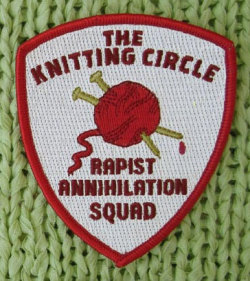 ryall-:  The six women of the Knitting Circle meet every week to talk, eat cake, and make fabulous sweaters. Until the night they realise that they've all survived rape­ and that not one of their assailants has suffered a single consequence. Enough is enough. The Knitting Circle declares open season on rapists, with no licenses and no bag limits. With needles as their weapons, the revolution begins. A novel by Derrick Jensen and Stephanie McMillan: The Knitting Circle Rapist Annihilation Squad will be available soon! In the meantime, we have patches which can be sewed or ironed on. [x]