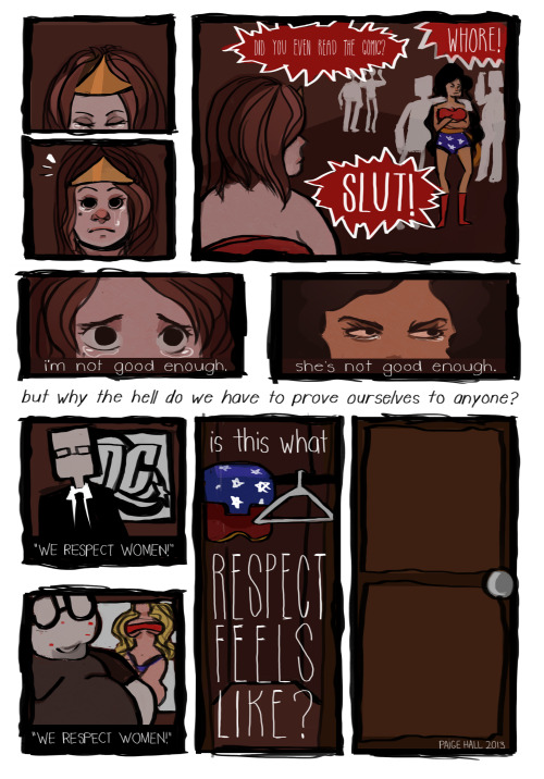 "tacticalhoneybadger:  potatoz234:  thumbcramps:  hi guys! this is a comic i made for a final in my comics in literature class. we had to do a research paper on a topic we'd discussed in class and then accompany it with a comic with a relevant subject. my paper was about hyper-sexualization of women in comic books, but i decided to broaden it out here as well as personalize it and make myself the subject and discuss something i've been subjected to in the convention circuit and on the internet as well as thousands of other women, as well as give a cue to thought about how the comic book industry as well as the video game industry and even just media in general (all of which are male dominated) push such ridiculous pressures onto girls and women. also, it feels kind of silly to have to add this since i hope it's obvious, but i am very aware that there are men that don't subscribe to this attitude, and am incredibly grateful that these issues are brought to light to people other than the ones that are subjected to it.  anyway haha i have literally been staring at this for 9 hours i don't even know which direction is up anymore. thanks for reading!!!  Studying gender inequality in comics is fucking fascinating. It really is. You need to focus on how comics got to be that way. Well, they started as empowerment fantasies. They were for the underdog, giving them dreams of saving everyone and being the hero who most certainly not die. They were evolutions of old radio dramas in a new skin (For example, The Shadow was a noire Batman with guns). These got pushed underground by staggering legislation and, I hate to say it, but something I call ""Soccer Mom Outcry"". Comics got pushed underground. So in order to stay afloat, what did these books do? The catered to the lowest common denominator. Soon, it was Z-sized Wonder Woman fights dark and edgy villains for cdsvfbnhgjkuyf it all got very stupid very fast. On both sides. Honestly, look at any male superhero and tell me he also isn't a stereotype as well. Hopefully with the rising popularity of comics they have enough money to go back to the Golden Age, but I doubt it. Old habits die hard.  The comic was more of less about how comic nerds generally treat women at cons as attention seeking sluts instead of, y'know, people.   Looks good to me."
