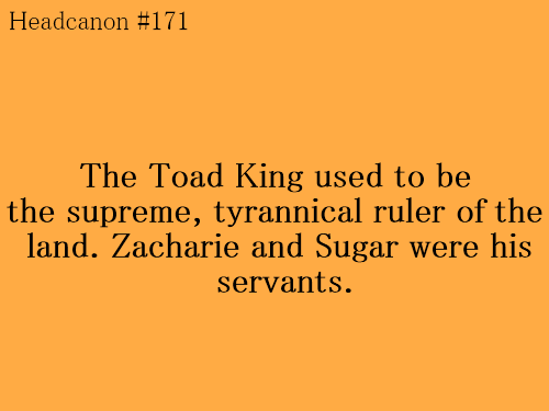 offheadcanons:   The Toad King used to be the supreme, tyrannical ruler of the land. Zacharie and Sugar were his servants, and he abused and hurt them when they didn't perform their tasks perfectly—Zacharie wears a mask because the Toad King mutilated his face   Eventually Zach had enough, and rebelled against the King. The first time, Zacharie tried to poison his drink, but the King was massive and the poison wasn't strong enough; he punished his servant by ripping off his wings. The second time, Zach hired an assassin, but the assassin was cowardly and turned tail as soon as he saw the Toad King. The King punished Zacharie by ripping off Sugar's wings next.  The third time, Zacharie decided to battle the King directly. He managed to slay him, but in doing so, he caused a massive explosion that changed the very fabric of their universe, and destroyed most of their world, leaving only the places the Zones were built on.    Submitted By: hearsedreamer