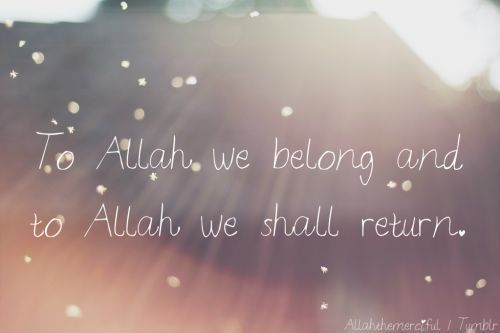 To Allah we belong and to Allah we shall return.