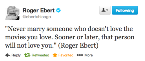 "nevver:  Roger Ebert  s / l ""Never marry someone who doesn't love the movies you love. Sooner or later, that person will not love you."""