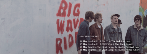 Big Wave Riders upcoming UK dates 14.05. Club Soliti @ The Old Blue Last, London, UK (+ Black Twig & The New Tigers) 15.05. Club Projekta @ The Black Heart, London, UK 16.05. Festival Hub, TGE, Brighton, UK 18.05. Prince Albert, TGE, Brighton, UK  Facebook
