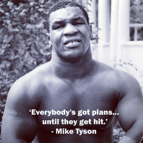 Everybody's got plans… Until they get hit- Mike Tyson
