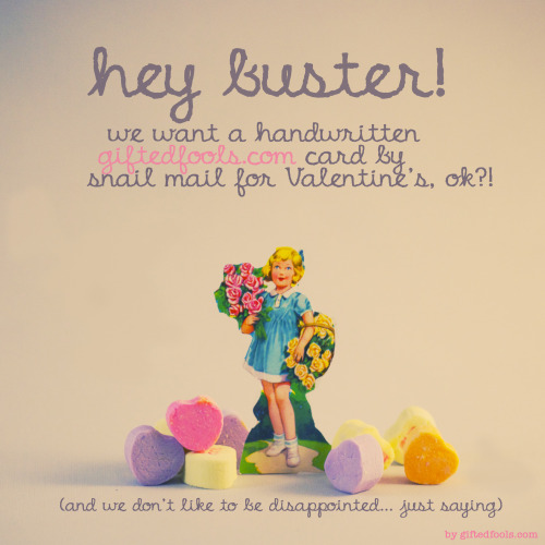 Hey buster! Don't forget that Valentine's card! The ladies want: handwritten + snail mail: yay! get them here: http://www.etsy.com/shop/giftedfools