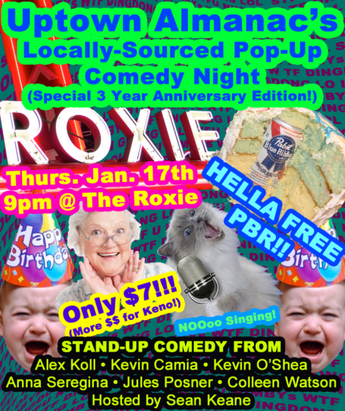 1/16. Uptown Almanac's 3rd Anniversary Comedy Birthday @ Roxie Theater. 3117 16th St. SF. $7. 9PM. Featuring Alex Koll, Kevin Camia, Kevin O'Shea, Jules Posner, Anna Seregina and Colleen Watson. Hosted by Sean Keane. Tickets Available: Here. Free PBR w/ Admission.