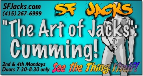 The Art of Jacks30 Years—See the Thing ItselfExhibit runs one week only  - March 24-31, 2013at The Center for Sex and CultureOpening reception with artists in attendance Sun., March 24 - 31, 2013 • 2:00 – 6:00 pmWHO:        The SF Jacks, founded in 1983, is a Men's Social Masturbation group—a fellowship of men who like to jack-off in the company of like-minded men. Staffed by volunteers, the Jacks is neither a business nor a religion.WHAT:    The Art of Jacks 30 Years—See the Thing ItselfTo honor SF Jacks' 30th Anniversary, this exhibit of art created by and for the Jacks will consist of acrylic paintings, sculpture, constructions/installations, photography, and graphics of all sorts. Bay Area artists represented include Lou Rudolph, Keith Hennessy, Seth Eisen, Jack Davis, Dan Becker, Lord Huckleberry, Dogtor Woof!, Jim James, Michael Johnstone, and Drs. Carol Queen and Robert Lawrence.WHY:         The Jacks' 30th Anniversary is Monday, March 25, 2013.WHEN:        Sunday, March 24 -  Sunday, March 31, 2013            Opening reception with artists in attendance,             Sunday, March 24, 2 PM to 7PM.            Exhibit Hours—Tues. March 26 thru Sun. March 31, 1:00 - 7:00 pm            except Saturday, March 30, 1:00 - 5:00 pmWHERE:    The Center for Sex and Culture            1349 Mission Street (at Grace Alley btwn 9th and 10th streets); SF 94103Editors and columnists—This is a not-to-be repeated opportunity for a unique human interest story, appealing not only to the gay community, but to alternative persons of all persuasions, and the broader community of readers interested in the life style, novel activity, and broad range of creativity of some San Franciscans who fly just under the radar.