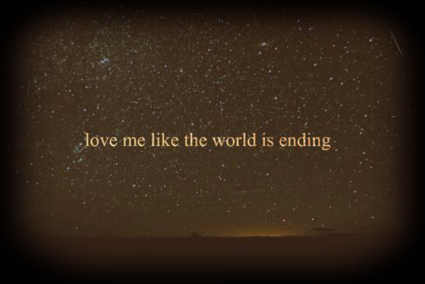 Love me like the world is ending.