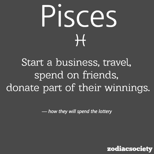 zodiacsociety:  Pisces spending the lottery.  accurate.