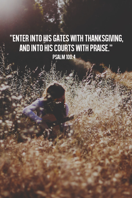 spiritualinspiration:  Enter into His gates with thanksgiving, and into His courts with praise. Be thankful to Him, and bless His name. (Psalm 100:4, NKJV.) As believers, we have the honor and privilege to enter boldly into God's presence. Scripture says that we can come to His throne of grace and receive His mercy. Because He loves us, He has given us unlimited access to Himself 24 hours a day, seven days a week. But notice that today's verse tells us that we shouldn't just come any old way to God. We shouldn't come empty-handed to the King of kings and the Lord of lords. What can we bring? What do we have that's worthy of Almighty God? Our praise. Our thanksgiving. Our worship. We are to enter His gates with an offering from our hearts of adoration because He is worthy! We have to understand, praise isn't just about singing songs on Sunday mornings. Praise is the expression of gratefulness to Father God for Who He is and all that He has done. Praise gets God's attention. Praise is a powerful tool in the life of the believer because God inhabits our praises! When we enter His presence the right way, He enters our circumstances, and when God shows up, the enemy must flee! Today, enter into His gates with thanksgiving and open the door for Him to move on your behalf! A Prayer for Today Father, I come to You today with thanksgiving in my heart. I enter into Your courts with praise. Today I declare that You are good, and Your mercy endures forever! Have Your way in me by the power of Your Holy Spirit in Jesus' name. Amen.
