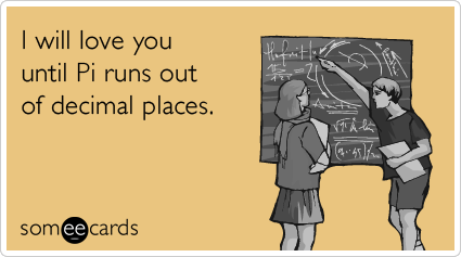 I will love you until Pi runs out of decimal places.Via someecards