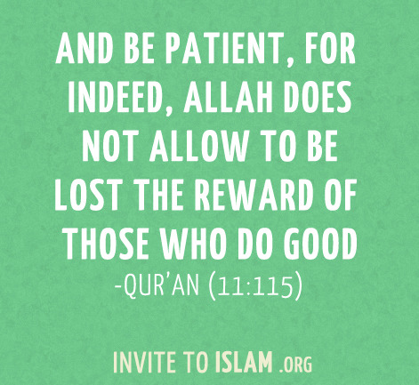 invitetoislam:  And be patient, for indeed, Allah does not allow to be lost the reward of those who do good. - Qur'an (11:115)